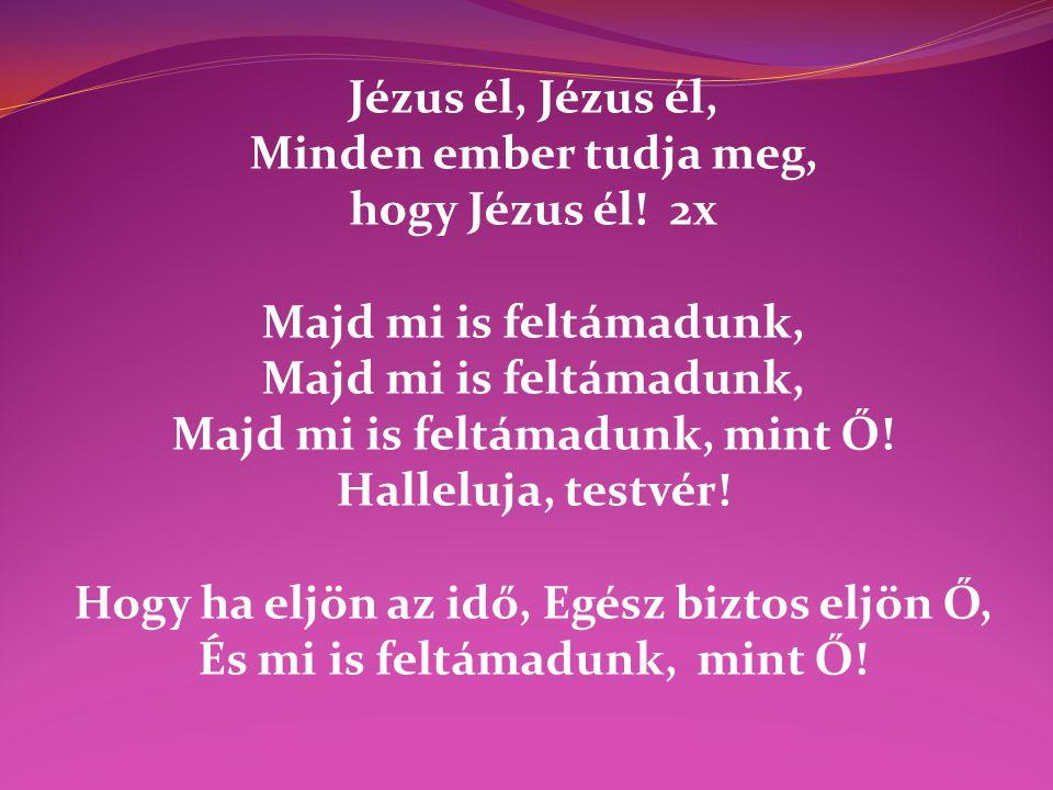 Jézus él, Minden ember tudja meg, hogy Jézus él! 2x Majd mi is feltámadunk, Majd mi is feltámadunk, mint Ő! Halleluja, testvér! Hogy ha eljön az idő,