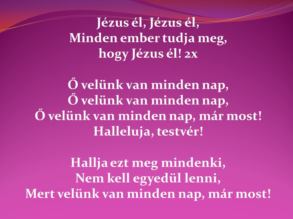 Jézus él, Minden ember tudja meg, hogy Jézus él! 2x Ő velünk van minden nap, Ő velünk van minden nap, már most! Halleluja, testvér! Hallja ezt meg min