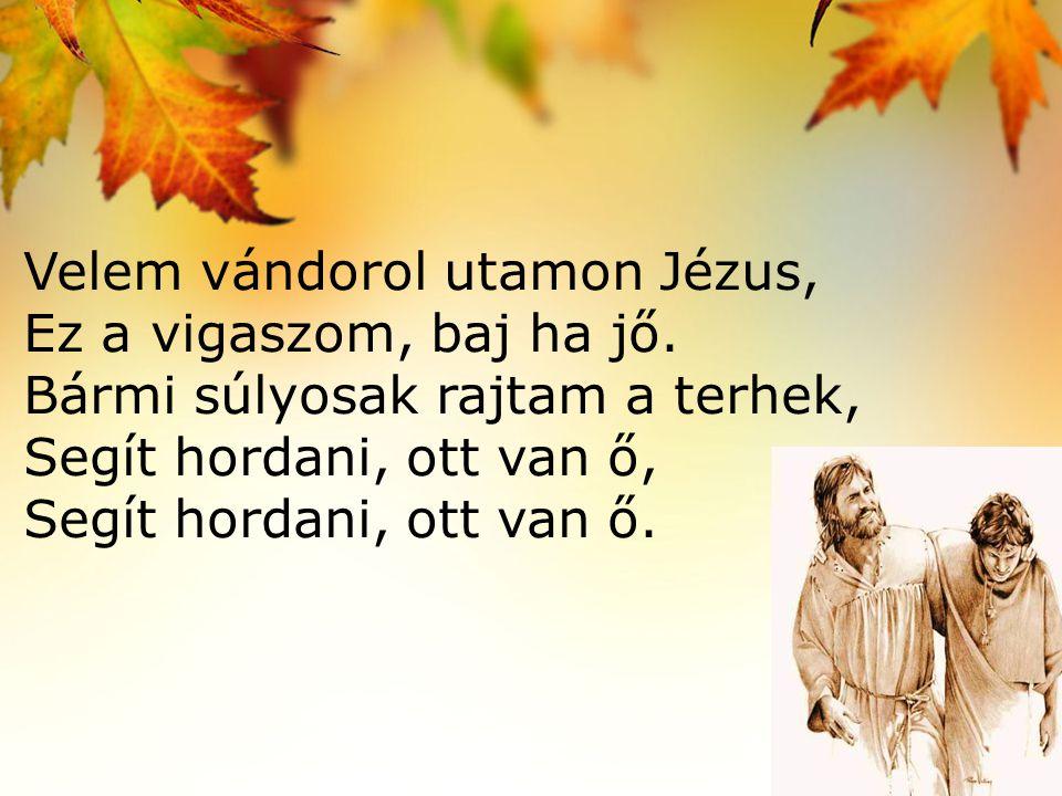 Velem vándorol utamon Jézus, Ez a vigaszom, baj ha jő. Bármi súlyosak rajtam a terhek, Segít hordani, ott van ő, Segít hordani, ott van ő.