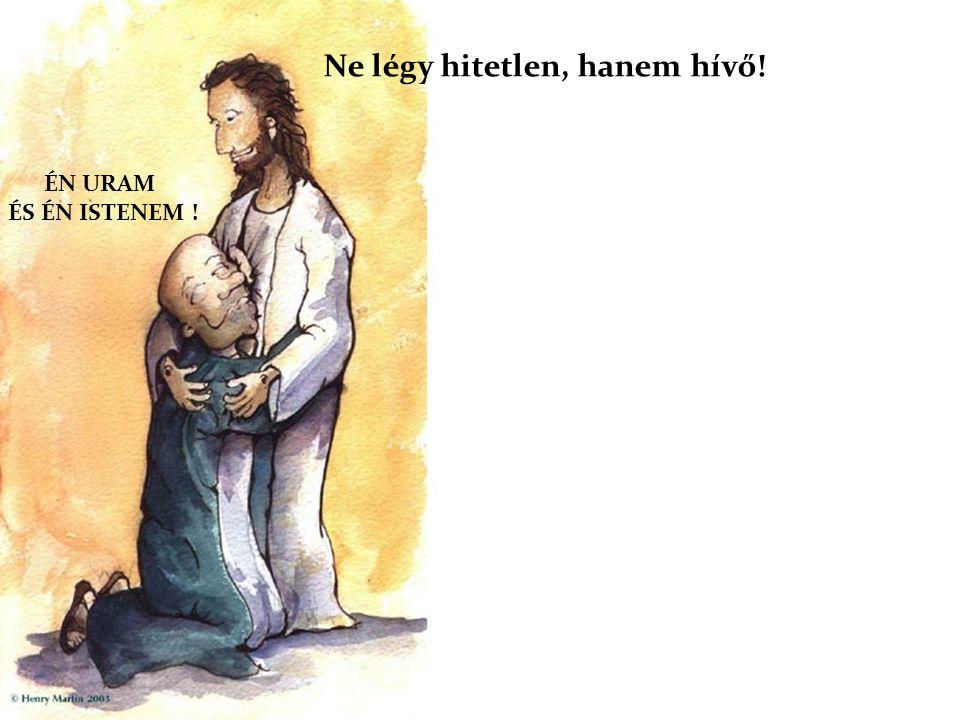 ÉN URAM ÉS ÉN ISTENEM ! Ne légy hitetlen, hanem hívő!