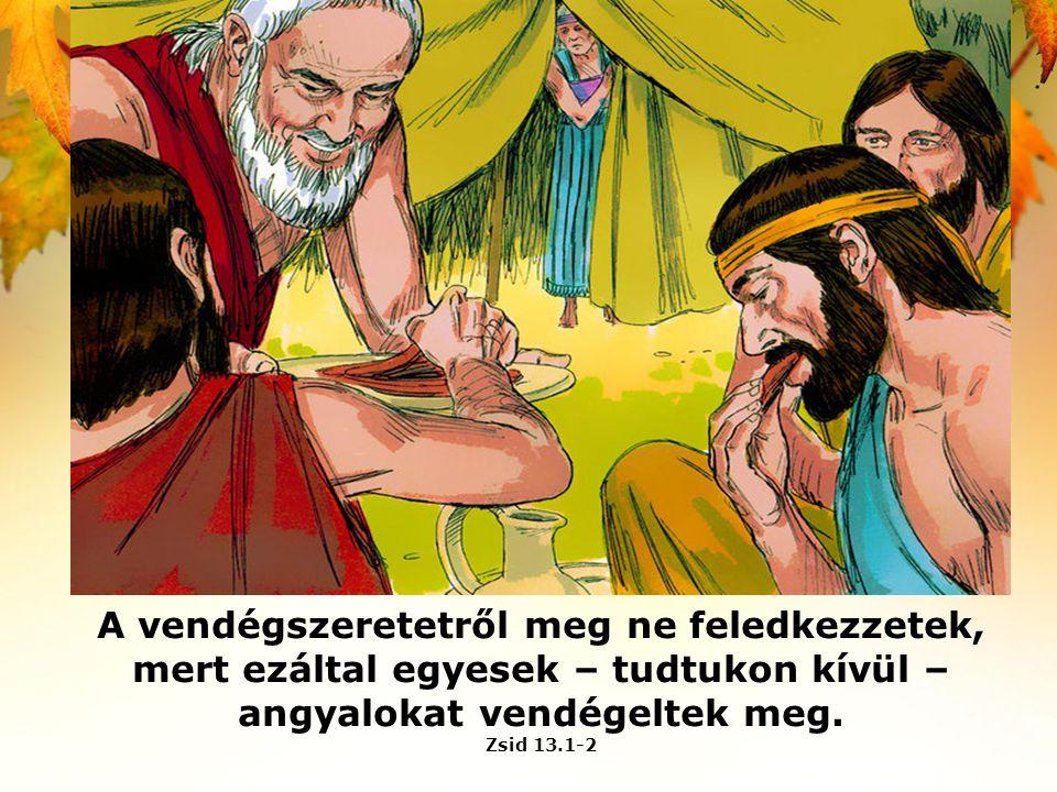 A vendégszeretetről meg ne feledkezzetek, mert ezáltal egyesek – tudtukon kívül – angyalokat vendégeltek meg. Zsid 13.1-2