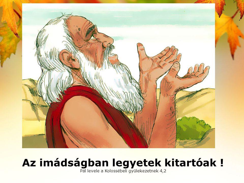 Az imádságban legyetek kitartóak ! Pál levele a Kolossébeli gyülekezetnek 4,2