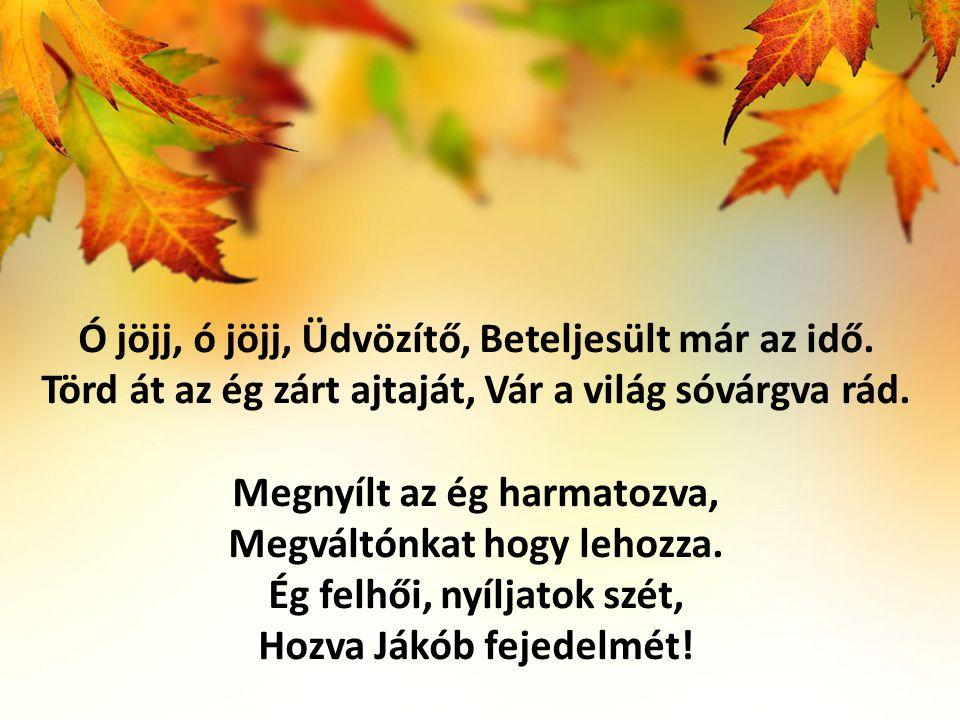 Ó jöjj, ó jöjj, Üdvözítő, Beteljesült már az idő. Törd át az ég zárt ajtaját, Vár a világ sóvárgva rád. Megnyílt az ég harmatozva, Megváltónkat hogy l