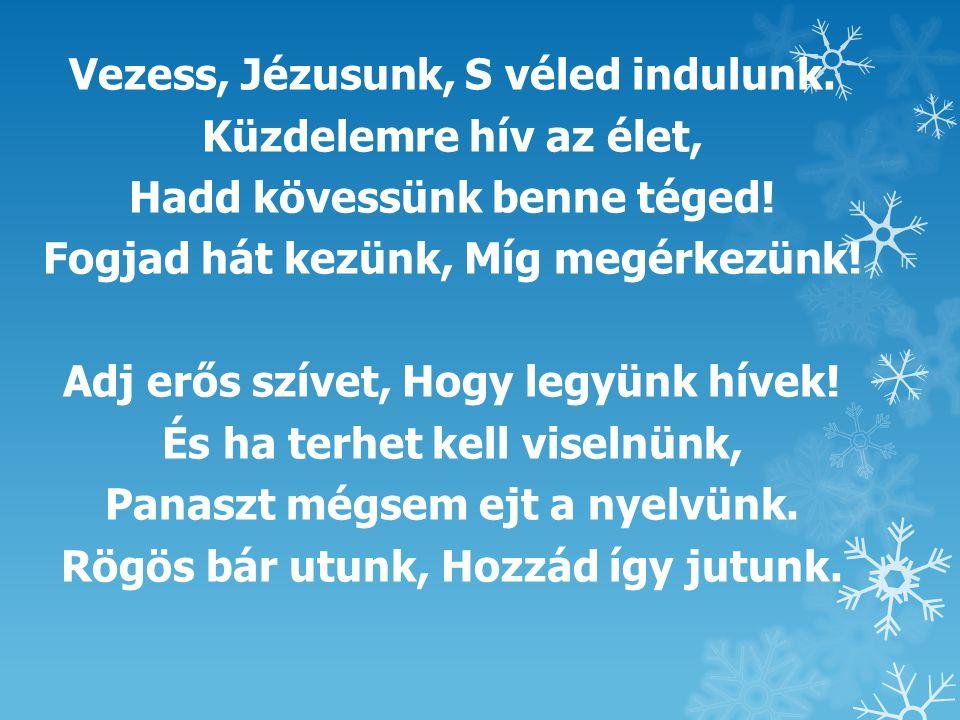 Vezess, Jézusunk, S véled indulunk. Küzdelemre hív az élet, Hadd kövessünk benne téged! Fogjad hát kezünk, Míg megérkezünk! Adj erős szívet, Hogy legy