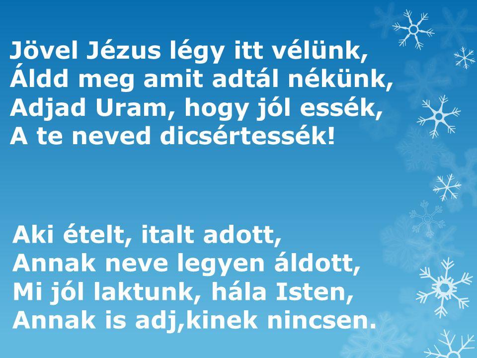 Jövel Jézus légy itt vélünk, Áldd meg amit adtál nékünk, Adjad Uram, hogy jól essék, A te neved dicsértessék! Aki ételt, italt adott, Annak neve legye