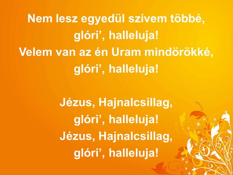 Nem lesz egyedül szívem többé, glóri', halleluja! Velem van az én Uram mindörökké, glóri', halleluja! Jézus, Hajnalcsillag, glóri', halleluja! Jézus,