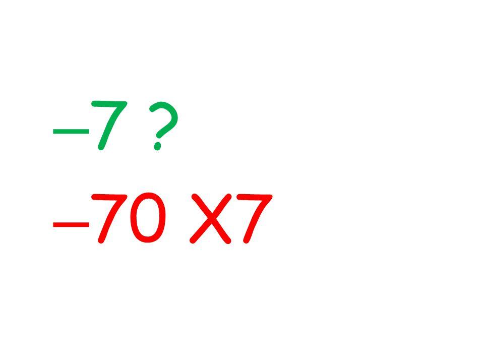 – 7 ? – 70 X7