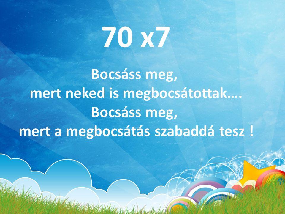 70 x7 Bocsáss meg, mert neked is megbocsátottak…. Bocsáss meg, mert a megbocsátás szabaddá tesz !