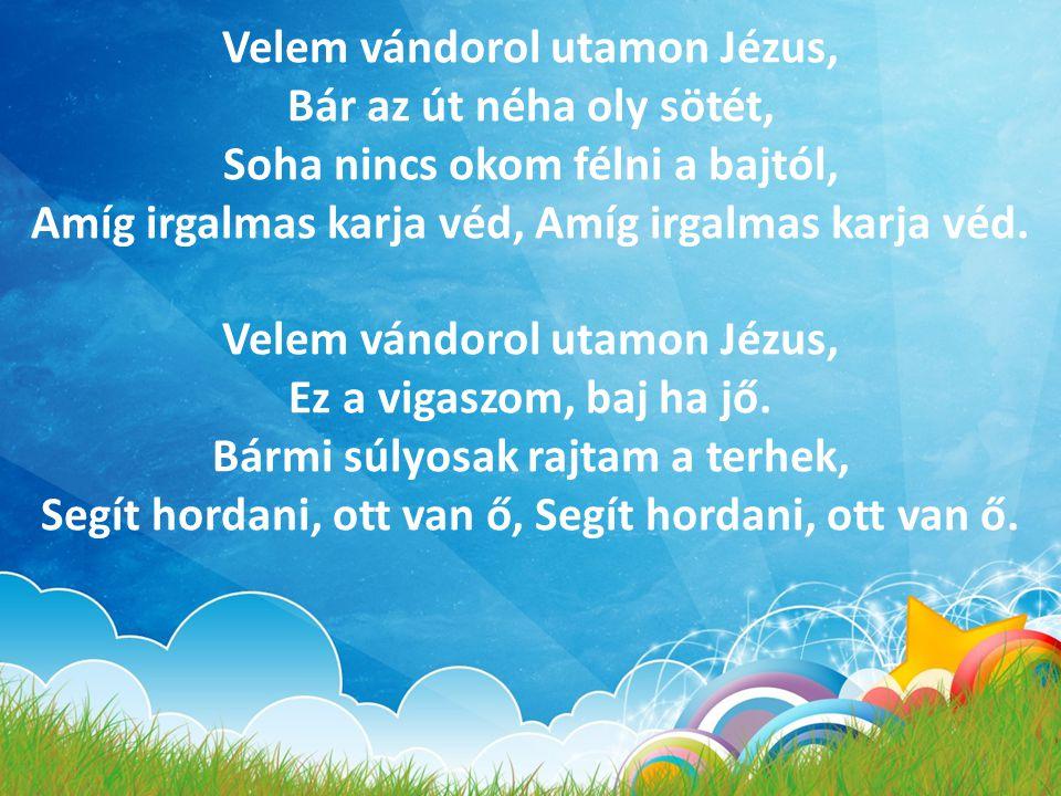 Velem vándorol utamon Jézus, Bár az út néha oly sötét, Soha nincs okom félni a bajtól, Amíg irgalmas karja véd, Amíg irgalmas karja véd. Velem vándoro