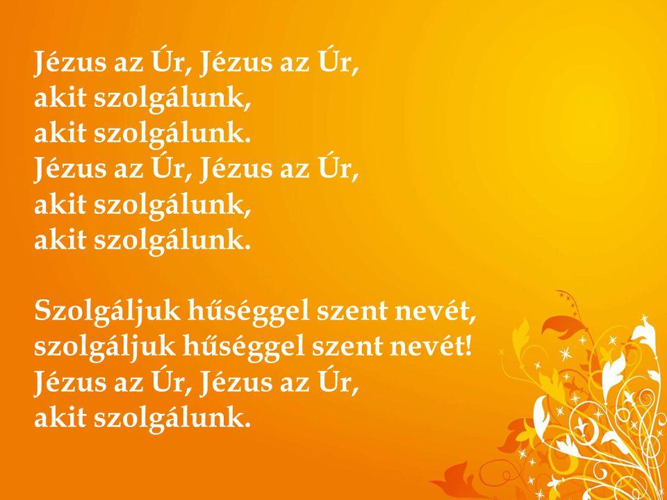 Jézus az Úr, Jézus az Úr, akit szolgálunk, akit szolgálunk. Jézus az Úr, Jézus az Úr, akit szolgálunk, akit szolgálunk. Szolgáljuk hűséggel szent nevé