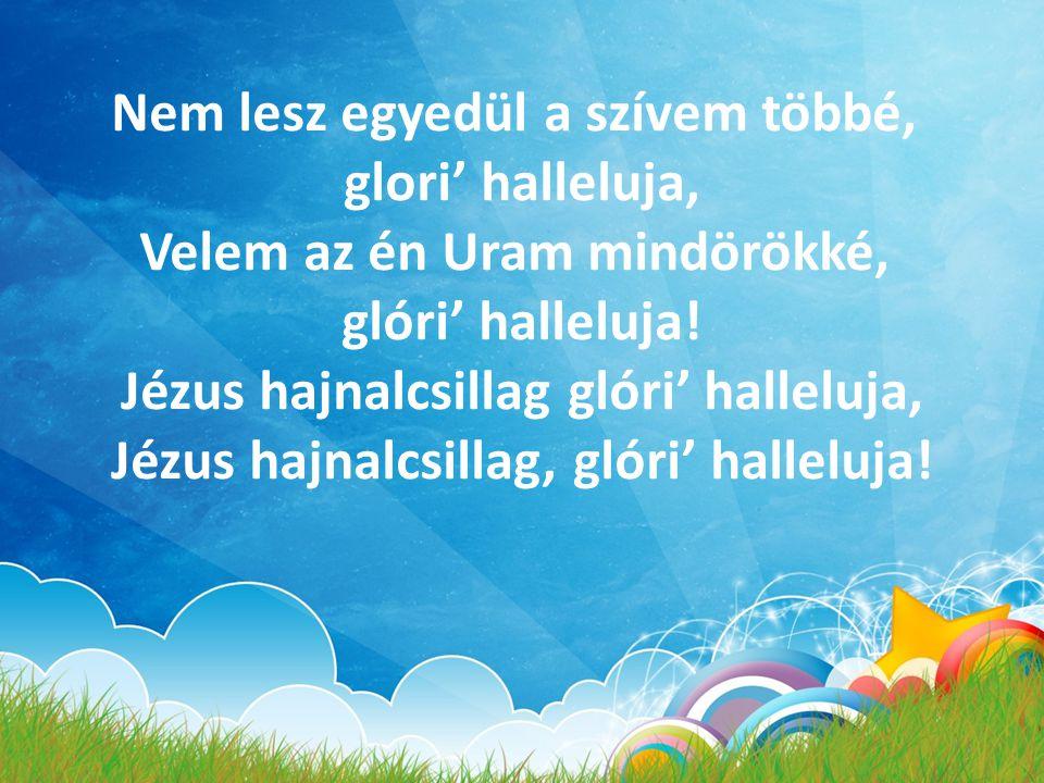 Nem lesz egyedül a szívem többé, glori' halleluja, Velem az én Uram mindörökké, glóri' halleluja! Jézus hajnalcsillag glóri' halleluja, Jézus hajnalcs