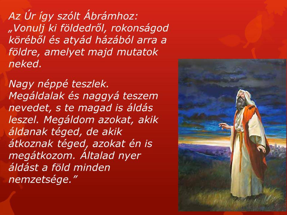 """Az Úr így szólt Ábrámhoz: """"Vonulj ki földedről, rokonságod köréből és atyád házából arra a földre, amelyet majd mutatok neked. Nagy néppé teszlek. Meg"""