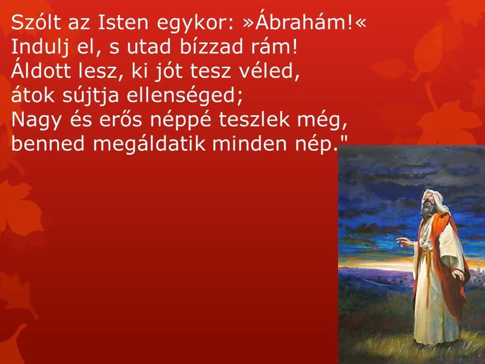 Szólt az Isten egykor: »Ábrahám!« Indulj el, s utad bízzad rám! Áldott lesz, ki jót tesz véled, átok sújtja ellenséged; Nagy és erős néppé teszlek még