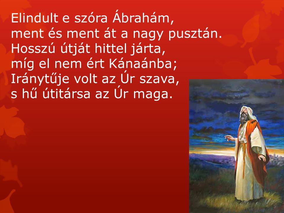 Elindult e szóra Ábrahám, ment és ment át a nagy pusztán. Hosszú útját hittel járta, míg el nem ért Kánaánba; Iránytűje volt az Úr szava, s hű útitárs