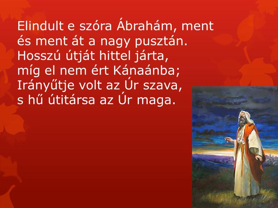 Elindult e szóra Ábrahám, ment és ment át a nagy pusztán. Hosszú útját hittel járta, míg el nem ért Kánaánba; Irányűtje volt az Úr szava, s hű útitárs
