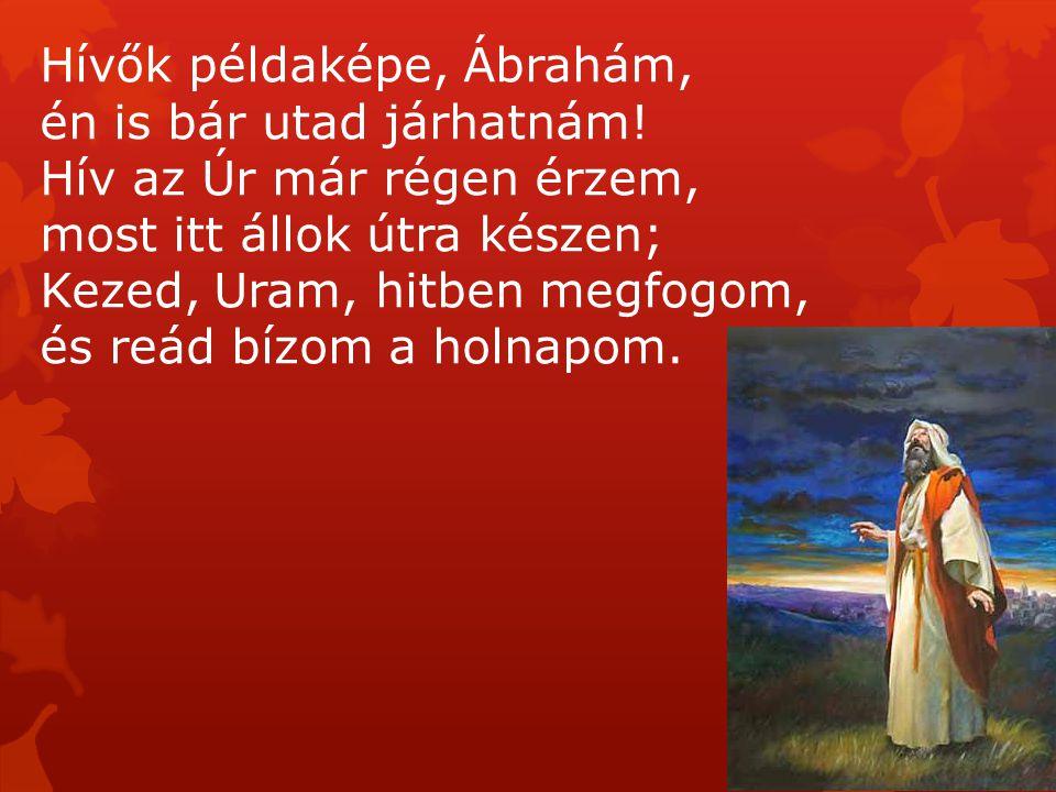 Hívők példaképe, Ábrahám, én is bár utad járhatnám! Hív az Úr már régen érzem, most itt állok útra készen; Kezed, Uram, hitben megfogom, és reád bízom
