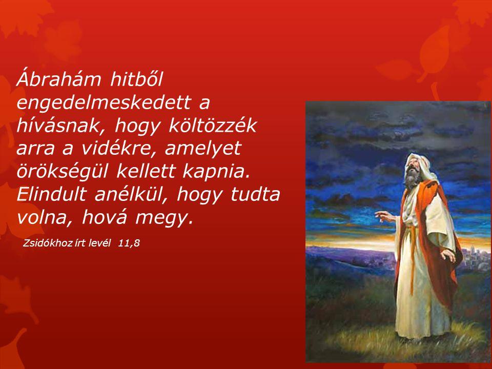 Ábrahám hitből engedelmeskedett a hívásnak, hogy költözzék arra a vidékre, amelyet örökségül kellett kapnia. Elindult anélkül, hogy tudta volna, hová