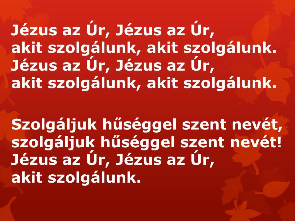 Jézus az Úr, Jézus az Úr, akit szolgálunk, akit szolgálunk. Szolgáljuk hűséggel szent nevét, szolgáljuk hűséggel szent nevét! Jézus az Úr, Jézus az Úr
