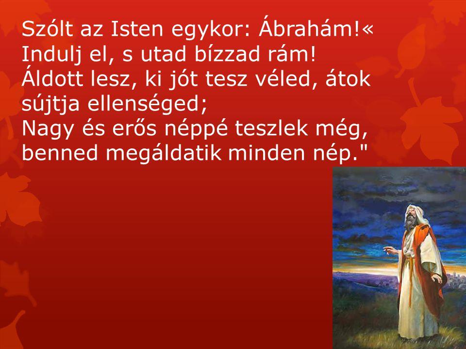 Szólt az Isten egykor: Ábrahám!« Indulj el, s utad bízzad rám! Áldott lesz, ki jót tesz véled, átok sújtja ellenséged; Nagy és erős néppé teszlek még,