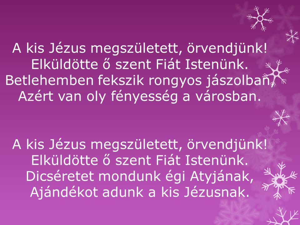 A kis Jézus megszületett, örvendjünk! Elküldötte ő szent Fiát Istenünk. Betlehemben fekszik rongyos jászolban, Azért van oly fényesség a városban. A k