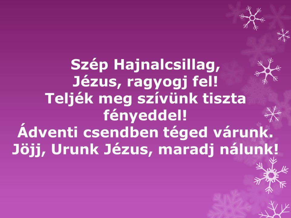 Szép Hajnalcsillag, Jézus, ragyogj fel! Teljék meg szívünk tiszta fényeddel! Ádventi csendben téged várunk. Jöjj, Urunk Jézus, maradj nálunk!