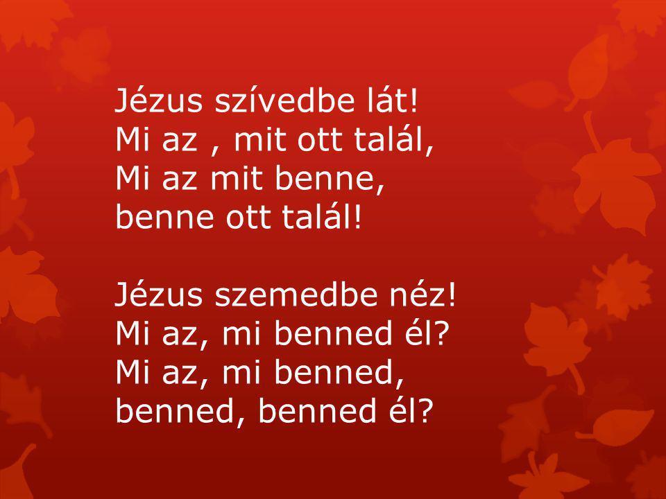Jézus szívedbe lát! Mi az, mit ott talál, Mi az mit benne, benne ott talál! Jézus szemedbe néz! Mi az, mi benned él? Mi az, mi benned, benned, benned