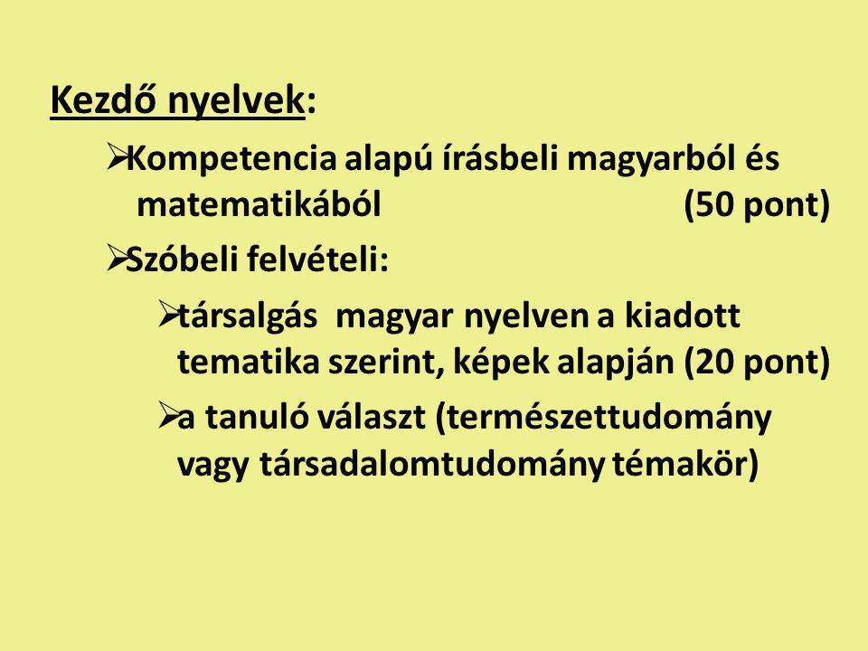 Kezdő nyelvek:  Kompetencia alapú írásbeli magyarból és matematikából (50 pont)  Szóbeli felvételi:  társalgás magyar nyelven a kiadott tematika szerint, képek alapján (20 pont)  a tanuló választ (természettudomány vagy társadalomtudomány témakör)