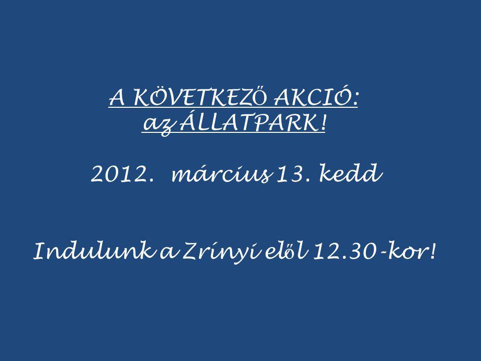 A KÖVETKEZ Ő AKCIÓ: az ÁLLATPARK! 2012. március 13. kedd Indulunk a Zrínyi el ő l 12.30-kor!