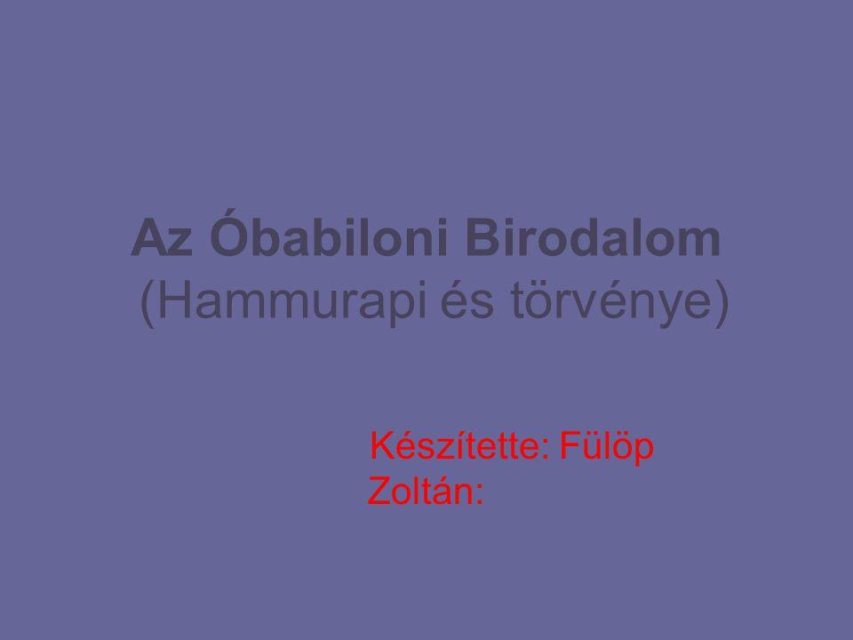 Az Óbabiloni Birodalom (Hammurapi és törvénye) Készítette: Fülöp Zoltán: