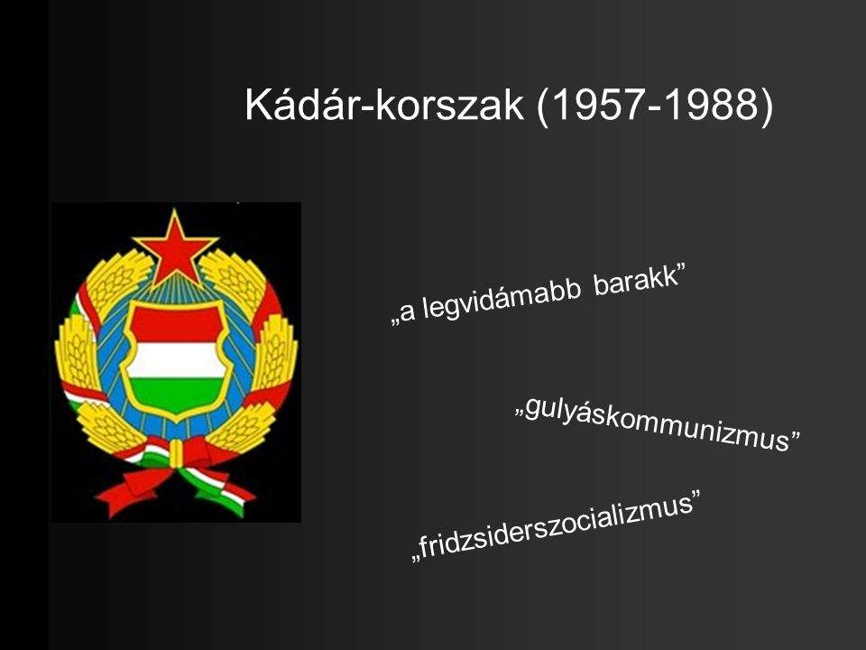 """Kádár-korszak (1957-1988) """"a legvidámabb barakk"""" """"gulyáskommunizmus"""" """"fridzsiderszocializmus"""""""