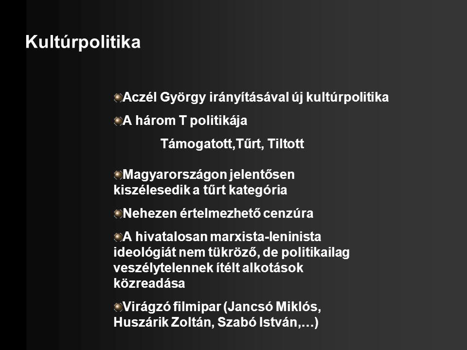 Kultúrpolitika Aczél György irányításával új kultúrpolitika A három T politikája Támogatott,Tűrt, Tiltott Magyarországon jelentősen kiszélesedik a tűr