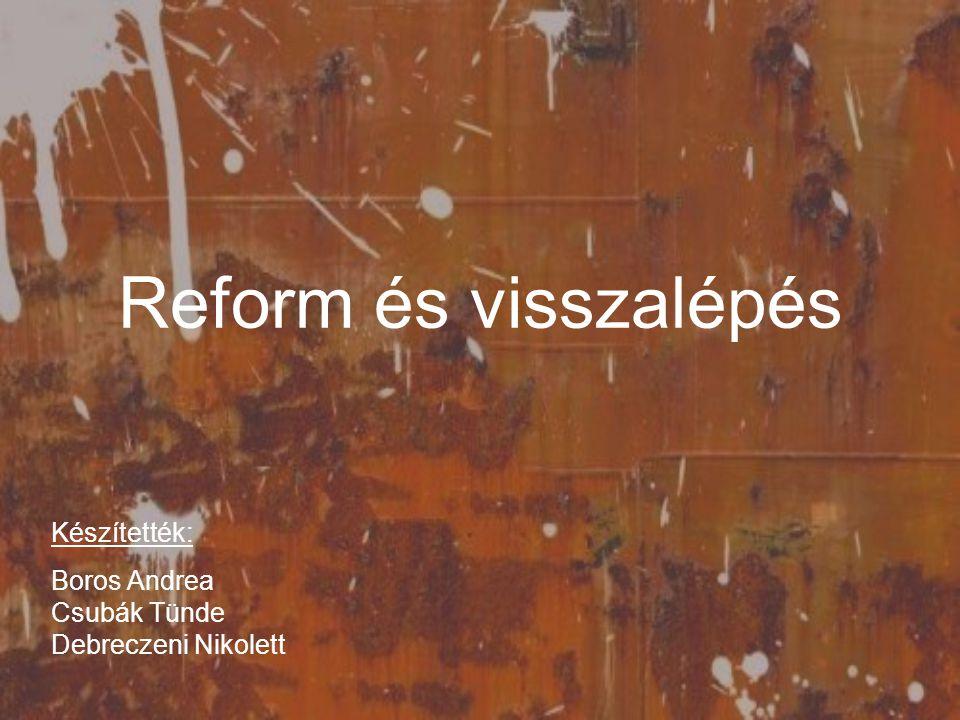 Reform és visszalépés Készítették: Boros Andrea Csubák Tünde Debreczeni Nikolett