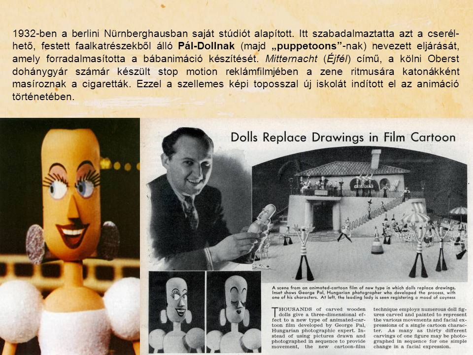 """1932-ben a berlini Nürnberghausban saját stúdiót alapított. Itt szabadalmaztatta azt a cserél- hető, festett faalkatrészekből álló Pál-Dollnak (majd """""""