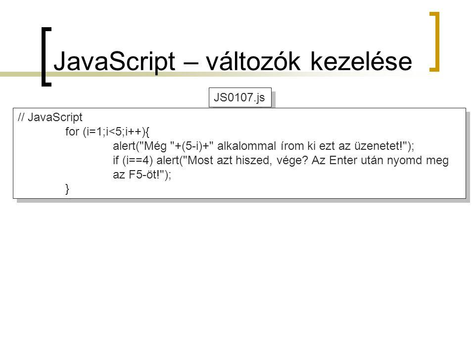 JS0107.js JavaScript – változók kezelése // JavaScript for (i=1;i<5;i++){ alert( Még +(5-i)+ alkalommal írom ki ezt az üzenetet! ); if (i==4) alert( Most azt hiszed, vége.