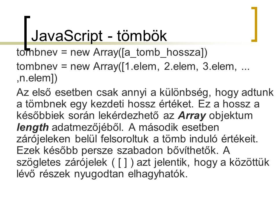 JavaScript - tömbök tombnev = new Array([a_tomb_hossza]) tombnev = new Array([1.elem, 2.elem, 3.elem,...,n.elem]) Az első esetben csak annyi a különbség, hogy adtunk a tömbnek egy kezdeti hossz értéket.
