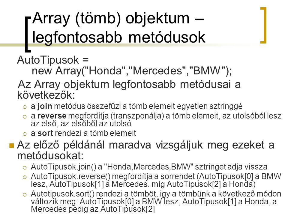 Array (tömb) objektum – legfontosabb metódusok AutoTipusok = new Array( Honda , Mercedes , BMW ); Az Array objektum legfontosabb metódusai a következők:  a join metódus összefűzi a tömb elemeit egyetlen sztringgé  a reverse megfordítja (transzponálja) a tömb elemeit, az utolsóból lesz az első, az elsőből az utolsó  a sort rendezi a tömb elemeit Az előző példánál maradva vizsgáljuk meg ezeket a metódusokat:  AutoTipusok.join() a Honda,Mercedes,BMW sztringet adja vissza  AutoTipusok.reverse() megfordítja a sorrendet (AutoTipusok[0] a BMW lesz, AutoTipusok[1] a Mercedes.