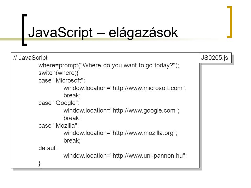 JavaScript – elágazások // JavaScript where=prompt( Where do you want to go today? ); switch(where){ case Microsoft : window.location= http://www.microsoft.com ; break; case Google : window.location= http://www.google.com ; break; case Mozilla : window.location= http://www.mozilla.org ; break; default: window.location= http://www.uni-pannon.hu ; } // JavaScript where=prompt( Where do you want to go today? ); switch(where){ case Microsoft : window.location= http://www.microsoft.com ; break; case Google : window.location= http://www.google.com ; break; case Mozilla : window.location= http://www.mozilla.org ; break; default: window.location= http://www.uni-pannon.hu ; } JS0205.js