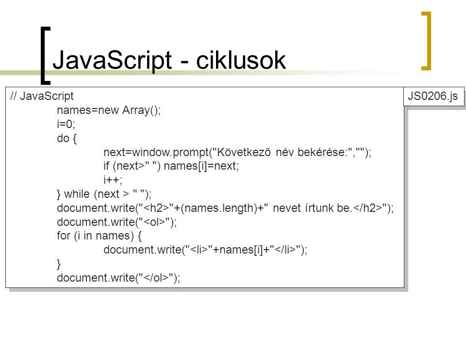 JavaScript - ciklusok // JavaScript names=new Array(); i=0; do { next=window.prompt( Következő név bekérése: , ); if (next> ) names[i]=next; i++; } while (next > ); document.write( +(names.length)+ nevet írtunk be.