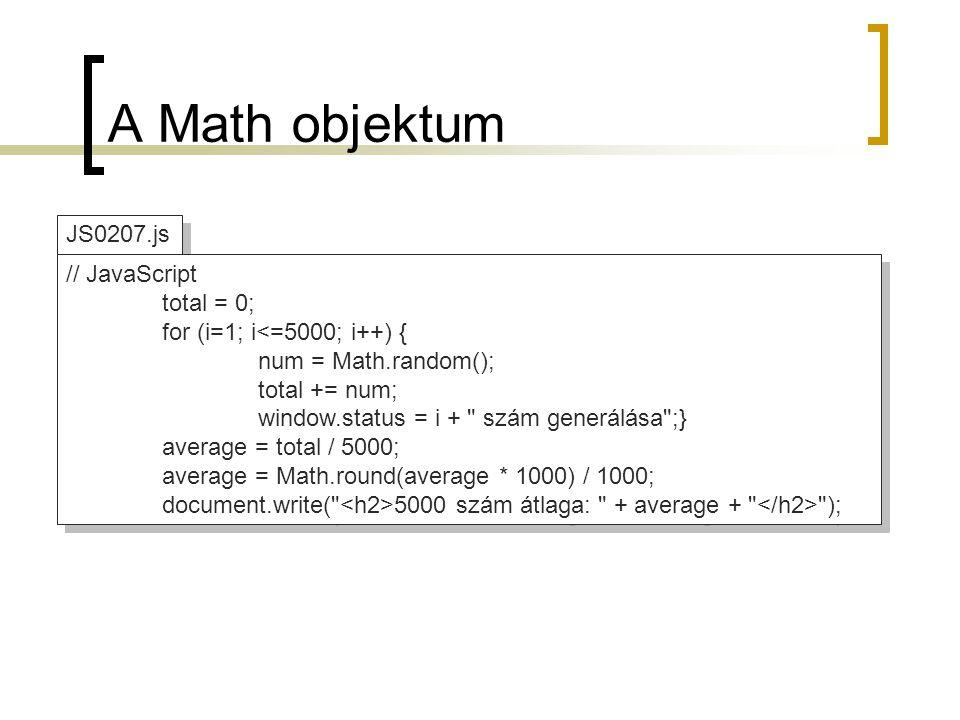 JS0207.js A Math objektum // JavaScript total = 0; for (i=1; i<=5000; i++) { num = Math.random(); total += num; window.status = i + szám generálása ;} average = total / 5000; average = Math.round(average * 1000) / 1000; document.write( 5000 szám átlaga: + average + ); // JavaScript total = 0; for (i=1; i<=5000; i++) { num = Math.random(); total += num; window.status = i + szám generálása ;} average = total / 5000; average = Math.round(average * 1000) / 1000; document.write( 5000 szám átlaga: + average + );