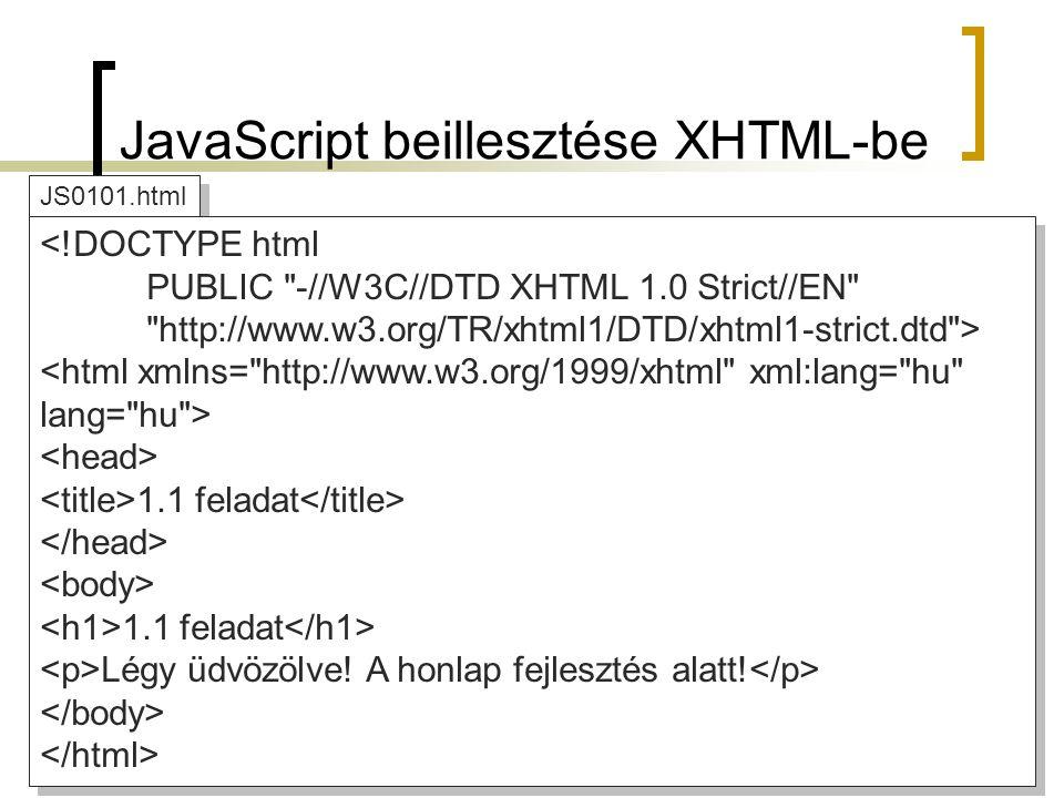 JS0101.html JavaScript beillesztése XHTML-be <!DOCTYPE html PUBLIC -//W3C//DTD XHTML 1.0 Strict//EN http://www.w3.org/TR/xhtml1/DTD/xhtml1-strict.dtd > 1.1 feladat 1.1 feladat Légy üdvözölve.