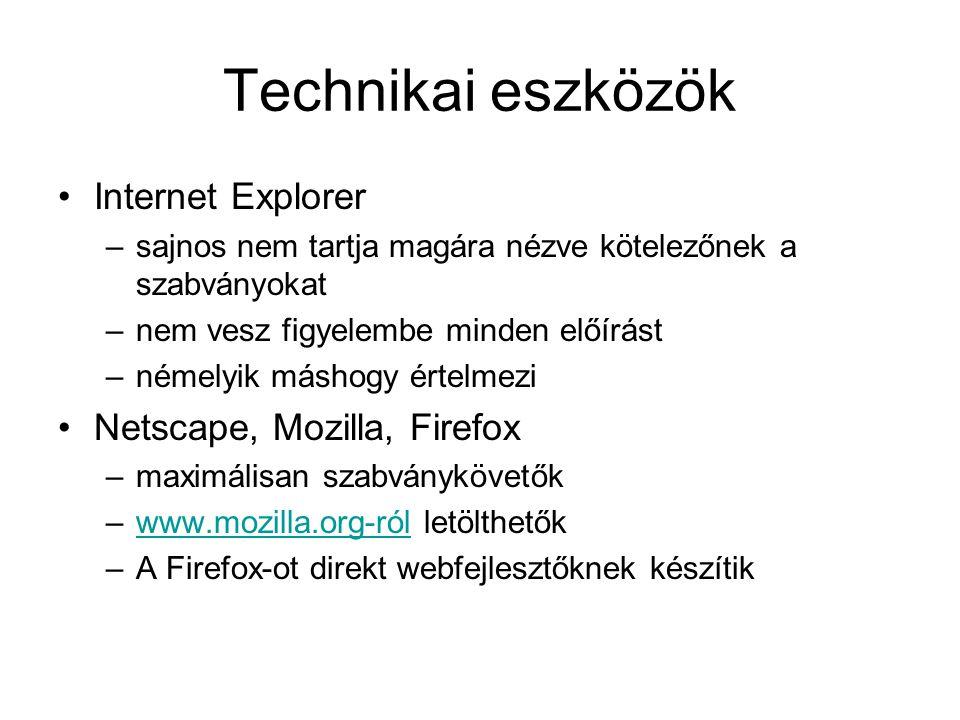 Technikai eszközök Internet Explorer –sajnos nem tartja magára nézve kötelezőnek a szabványokat –nem vesz figyelembe minden előírást –némelyik máshogy értelmezi Netscape, Mozilla, Firefox –maximálisan szabványkövetők –www.mozilla.org-ról letölthetőkwww.mozilla.org-ról –A Firefox-ot direkt webfejlesztőknek készítik