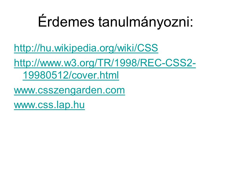 Érdemes tanulmányozni: http://hu.wikipedia.org/wiki/CSS http://www.w3.org/TR/1998/REC-CSS2- 19980512/cover.html www.csszengarden.com www.css.lap.hu