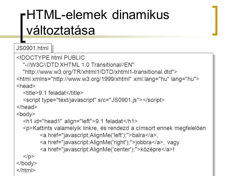HTML-elemek dinamikus változtatása JS0901.js //JavaScript function AlignMe(a) { if (!document.getElementById) return; h=document.getElementById( head1 ); h.setAttribute( align ,a); } //JavaScript function AlignMe(a) { if (!document.getElementById) return; h=document.getElementById( head1 ); h.setAttribute( align ,a); }