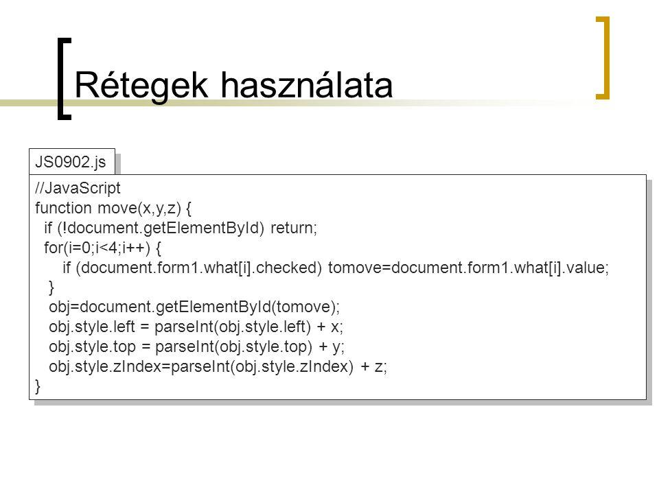 Rétegek használata JS0902.js //JavaScript function move(x,y,z) { if (!document.getElementById) return; for(i=0;i<4;i++) { if (document.form1.what[i].checked) tomove=document.form1.what[i].value; } obj=document.getElementById(tomove); obj.style.left = parseInt(obj.style.left) + x; obj.style.top = parseInt(obj.style.top) + y; obj.style.zIndex=parseInt(obj.style.zIndex) + z; } //JavaScript function move(x,y,z) { if (!document.getElementById) return; for(i=0;i<4;i++) { if (document.form1.what[i].checked) tomove=document.form1.what[i].value; } obj=document.getElementById(tomove); obj.style.left = parseInt(obj.style.left) + x; obj.style.top = parseInt(obj.style.top) + y; obj.style.zIndex=parseInt(obj.style.zIndex) + z; }