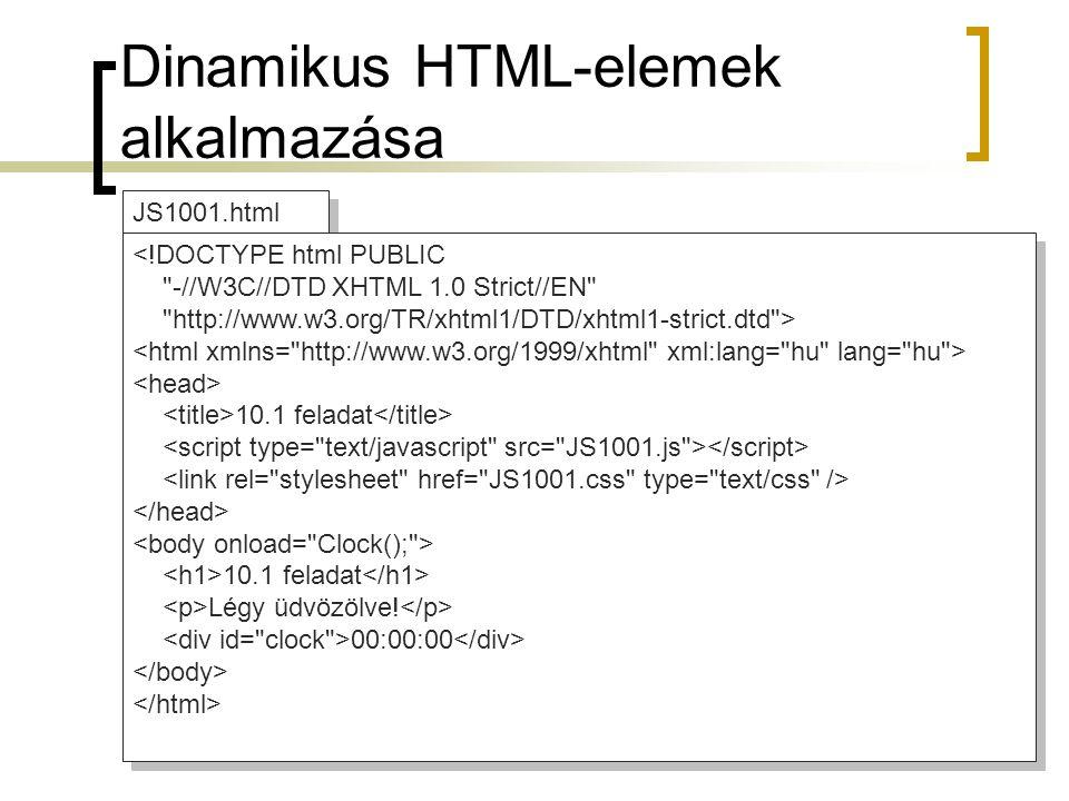 Dinamikus HTML-elemek alkalmazása JS1001.js //JavaScript function Clock() { if (!document.getElementById) return; theclock=document.getElementById( clock ); now = new Date(); hours=now.getHours(); mins=now.getMinutes(); secs=now.getSeconds(); if (secs < 10) secs= 0 + secs; if (mins < 10) mins= 0 + mins; theclock.innerHTML = hours + : + mins + : + secs; window.setTimeout( Clock(); ,250); } //JavaScript function Clock() { if (!document.getElementById) return; theclock=document.getElementById( clock ); now = new Date(); hours=now.getHours(); mins=now.getMinutes(); secs=now.getSeconds(); if (secs < 10) secs= 0 + secs; if (mins < 10) mins= 0 + mins; theclock.innerHTML = hours + : + mins + : + secs; window.setTimeout( Clock(); ,250); } JS1001.css #clock { background-color: yellow; position: absolute; left: 5px; top: 5px; font-family: monospace; font-size: 20pt; font-weight: bold; } h1 { text-align: center; } #clock { background-color: yellow; position: absolute; left: 5px; top: 5px; font-family: monospace; font-size: 20pt; font-weight: bold; } h1 { text-align: center; }