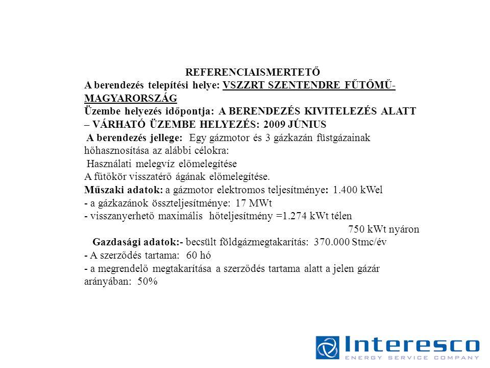 REFERENCIAISMERTETŐ A berendezés telepítési helye: VSZZRT SZENTENDRE FŰTŐMŰ- MAGYARORSZÁG Üzembe helyezés időpontja: A BERENDEZÉS KIVITELEZÉS ALATT – VÁRHATÓ ÜZEMBE HELYEZÉS: 2009 JÚNIUS A berendezés jellege: Egy gázmotor és 3 gázkazán füstgázainak hőhasznosítása az alábbi célokra: Használati melegvíz előmelegítése A fűtőkör visszatérő ágának előmelegítése.