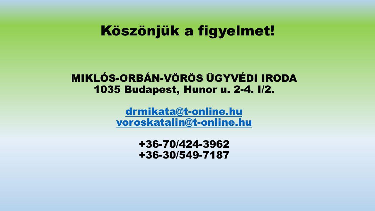 Köszönjük a figyelmet! MIKLÓS-ORBÁN-VÖRÖS ÜGYVÉDI IRODA 1035 Budapest, Hunor u. 2-4. I/2. drmikata@t-online.hu voroskatalin@t-online.hu +36-70/424-396
