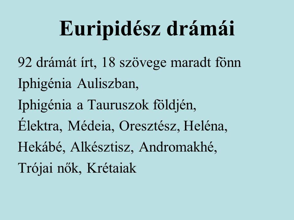 Euripidész drámái 92 drámát írt, 18 szövege maradt fönn Iphigénia Auliszban, Iphigénia a Tauruszok földjén, Élektra, Médeia, Oresztész, Heléna, Hekábé, Alkésztisz, Andromakhé, Trójai nők, Krétaiak