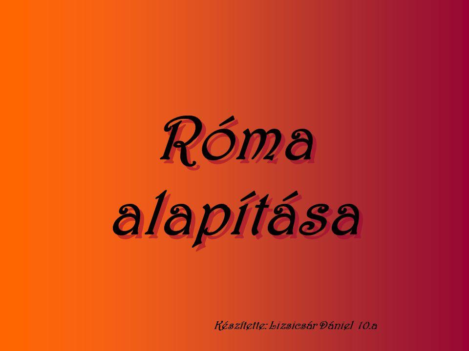 Róma alapítása Készítette: Lizsicsár Dániel 10.a