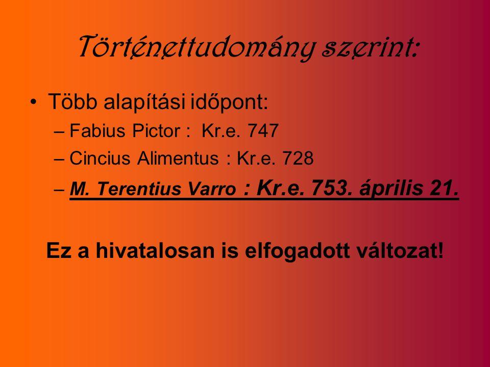 Történettudomány szerint: Több alapítási időpont: –Fabius Pictor : Kr.e. 747 –Cincius Alimentus : Kr.e. 728 –M. Terentius Varro : Kr.e. 753. április 2